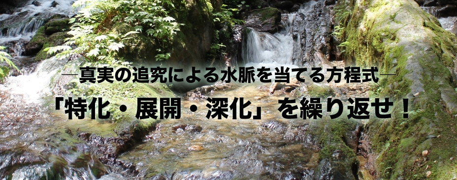 ―真実の追究による水脈を当てる方程式― 「特化・展開・深化」を繰り返せ!